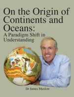 On the Origin of Continents and Oceans : A Paradigm Shift in Understanding - James Maxlow