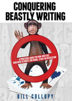 Conquering Beastly Writing : A Practical Guide for Non-Writers Who Need to Write for Work, Study or Recreation - Bill Collopy