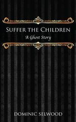 Suffer the Children : A Ghost Story - Dominic Selwood