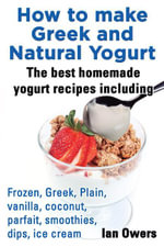 How to Make Greek and Natural Yogurt the Best Homemade Yogurt Recipes Including Frozen, Greek, Plain, Vanilla, Coconut, Parfait, Smoothies, Dips, Ice - Ian Owers