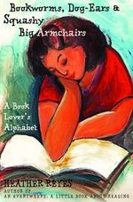 Bookworms, Dog-Ears and Squashy Big Armchairs : A Book Lover's Alphabet - Heather Reyes