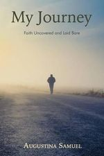 My Journey : Faith Uncovered and Laid Bare - Miss Augustina Samuel