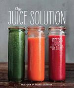 The Juice Solution : More Than 90 Feel-Good Recipes to Energise, Fuel, Detoxify and Protect - Erin Quon