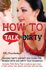 How to Talk Dirty. Talking Dirty Expert Sex Guide for Women with 200 Dirty Talk Examples. Includes Talk Dirty Tips to seduce your man in bed, online - DK Overbaker