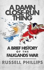 A Damn Close-Run Thing : A Brief History of the Falklands Conflict - Phillips Russell
