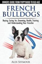 French Bulldogs - Owners Guide from Puppy to Old Age. Buying, Caring For, Grooming, Health, Training and Understanding Your Frenchie - Alex Seymour