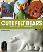 Cute Felt Bears : 20 Easy-to-Make Felt Bear Projects - Benjamin Rowling