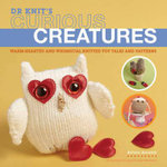 Curious Creatures : Warm-Hearted and Whimsical Knitted Toy Tales and Patterns - Arturo Azcona
