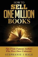 How to Sell One Million Books : Tips from Famous Authors Who Were Once Unknown - Stephanie J. Hale