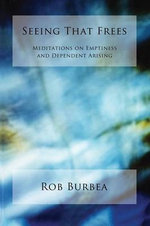Seeing That Frees : Meditations on Emptiness and Dependent Arising - Rob Burbea
