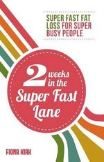 2 Weeks in the Super Fast Lane : Super Fast Fat Loss for Super Busy People - Fiona Kirk