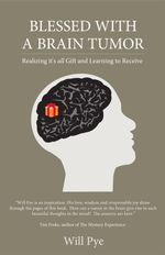 Blessed with a Brain Tumor : Realizing It's All Gift and Learning to Receive - Pye Will