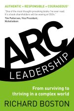 ARC Leadership : From Surviving to Thriving in a Complex World - Richard Boston