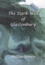 The Dark Well of Glastonbury - Phillipa Bowers