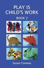 Play is Child's Work : Book 2 - Susan Conway