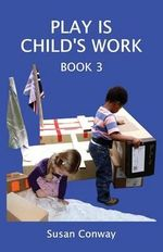 Play is Child's Work : Book 3 - Susan Conway