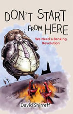 Don't Start from Here : We Need a Banking Revolution - David Shirreff