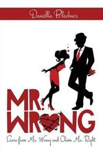 Mr. Wrong : Learn from Mr. Wrong and Claim Mr. Right - Daniella Blechner