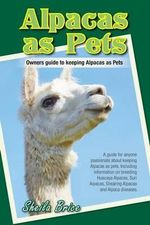 Alpacas as Pets : Facts and Information: the Complete Owner's Guide - Sheila Brice