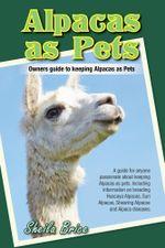 Alpacas as Pets : Owners guide to keeping Alpacas as Pets - Sheila Brice