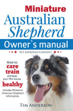 Miniature Australian Shepherd Owner's Manual. How to care, train & keep your Mini Aussie healthy. Includes Miniature American Shepherd. Vet approved c - Tim Anderson