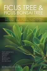Ficus Tree and Ficus Bonsai Tree. The Complete Guide to Growing, Pruning and Caring for Ficus. Top Varieties : Benjamina, Ginseng, Retusa, Microcarpa, - Bernard Brook