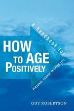 How to Age Positively : A Handbook for Personal Change in Later Life - Guy Robertson
