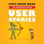Fifty Quick Ideas to Improve Your User Stories - Gojko Adzic