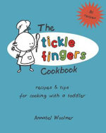 The Tickle Fingers Cookbook : Recipes and Tips for Cooking with a Toddler - Annabel Woolmer