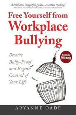 Free Yourself from Workplace Bullying : Become Bully-Proof and Regain Control of Your Life 2015 - Aryanne Oade