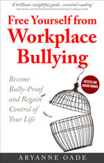 Free Yourself from Workplace Bullying : Become Bully-Proof and Regain Control of Your Life - Aryanne Oade