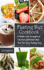 Fasting Diet Cookbook : A Simple and Scrumptious Calorie-Controlled Meal Plan for Easy Fasting Days - Julie Hamilton