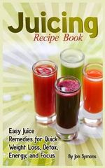 Juicing Recipe Book : Easy Juice Remedies for Quick Weight Loss, Detox, Energy, and Focus - Jon Symons