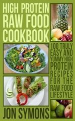 High Protein Raw Food Cookbook : 100 Truly Easy and Yummy High Protein Recipes for the Raw Food Lifestyle - Jon Symons