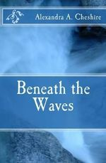Beneath the Waves - Alexandra a Cheshire