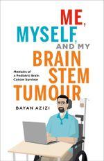 Me, Myself and My Brain Stem Tumour : Memoirs of a Pediatric Brain Cancer Survivor - Bayan Azizi