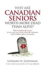 Why Are Canadian Seniors Worth More Dead Than Alive? - Leonard H Goodman