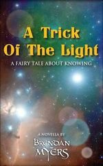 A Trick of the Light : A Fairy Tale about Knowing - Brendan Myers