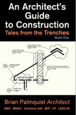 An Architect's Guide to Construction : Tales from the Trenches Book 1 - Brian Palmquist