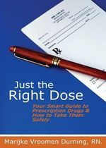 Just the Right Dose : Your Smart Guide to Prescription Drugs & How to Take Them Safely - Rn Marijke Vroomen Durning