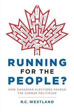 Running for the People? : How Canadian Elections Favour the Career Politician - R C Westland