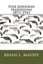 Iver Johnson Handguns 1871-1941 - Brian L Massey