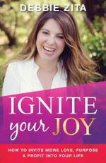 Ignite Your Joy : How to Invite More Love, Purpose & Profit into Your Life - Debbie Zita