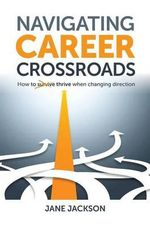 Navigating Career Crossroads : How to Survive Thrive When Changing Direction - Jane Jackson