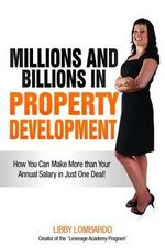 Millions and Billions in Property Development : How You Can Make More Than Your Annual Salary in Just One Deal! - Libby Lombardo
