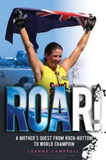 Roar! : A Mother's Quest from Rock-Bottom to World Champion - Leanne Campbell