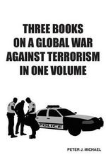 Three Books on a Global War Against Terrorism in One Volume - Peter J Michael