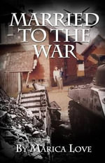 Married to the War : My Personal Journey Throughout the Croatian War of Independence 1991 - 1995 - Marica Love
