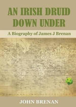 An Irish Druid Down Under : A Biography of James J Brenan - John Brenan