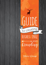 Guide to creating your business image and branding : Edition One - Tiffany A Gouge